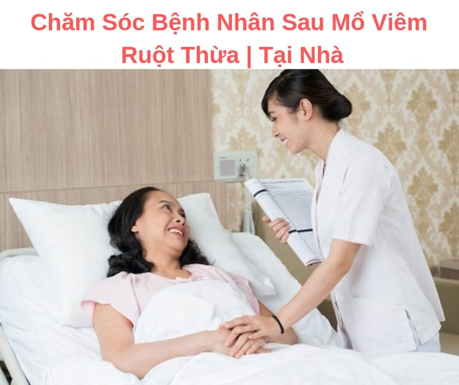 Chăm Sóc Bệnh Nhân Sau Mổ Viêm Ruột Thừa | Tại Nhà