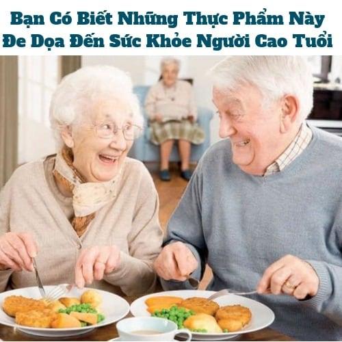 Thực Phẩm Này Đe Dọa Đến Sức Khỏe Người Cao Tuổi